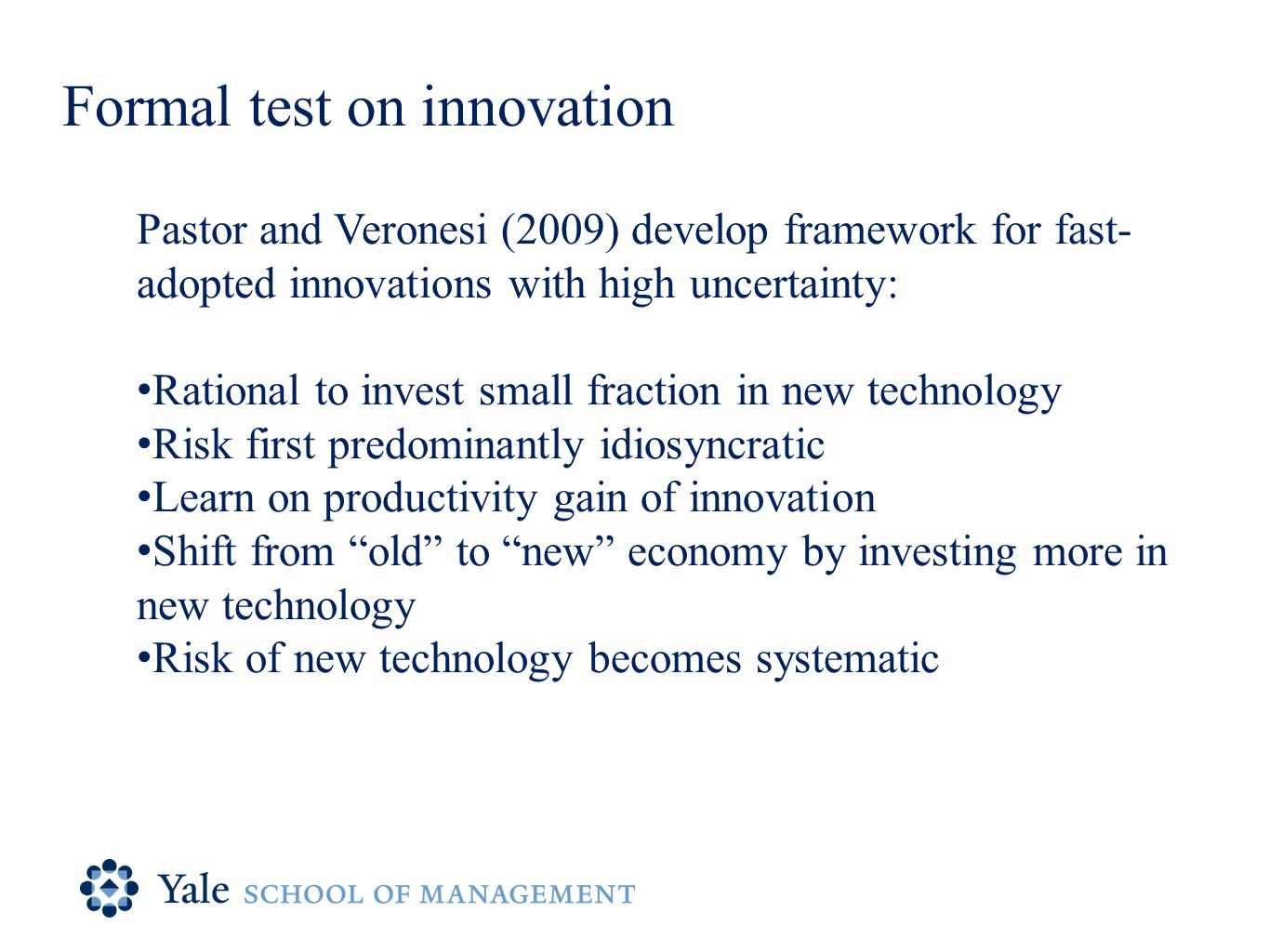Formal test on innovation Pastor and Veronesi (2009) develop framework for fast- adopted innovations with high uncertainty: Rational to invest small fraction in new technology Risk first predominantly idiosyncratic Learn on productivity gain of innovation Shift from old to new economy by investing more in new technology Risk of new technology becomes systematic