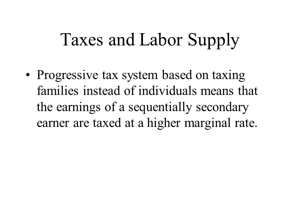 Taxes and Labor Supply Progressive tax system based on taxing families instead of individuals means that the earnings of a sequentially secondary earner are taxed at a higher marginal rate.