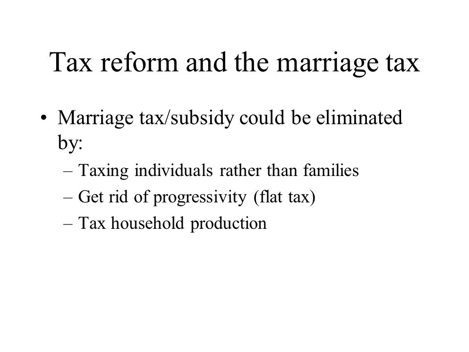 Tax reform and the marriage tax Marriage tax/subsidy could be eliminated by: –Taxing individuals rather than families –Get rid of progressivity (flat tax) –Tax household production