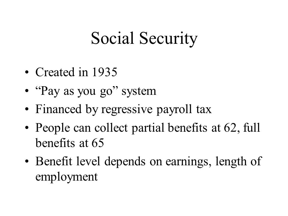 Social Security Created in 1935 Pay as you go system Financed by regressive payroll tax People can collect partial benefits at 62, full benefits at 65 Benefit level depends on earnings, length of employment