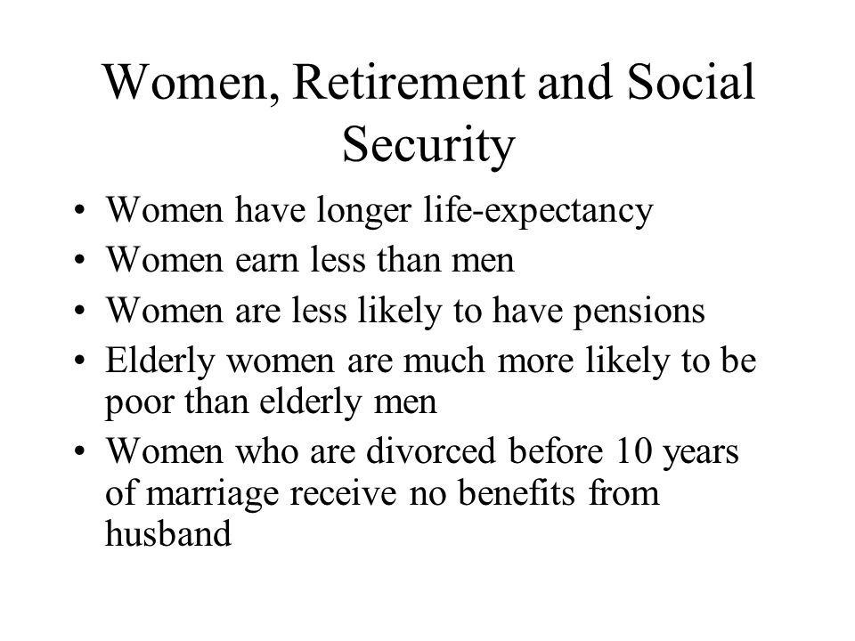Women, Retirement and Social Security Women have longer life-expectancy Women earn less than men Women are less likely to have pensions Elderly women are much more likely to be poor than elderly men Women who are divorced before 10 years of marriage receive no benefits from husband