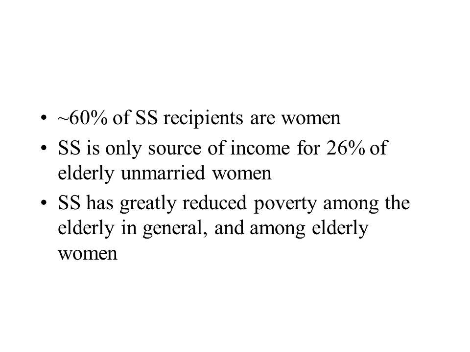 ~60% of SS recipients are women SS is only source of income for 26% of elderly unmarried women SS has greatly reduced poverty among the elderly in general, and among elderly women