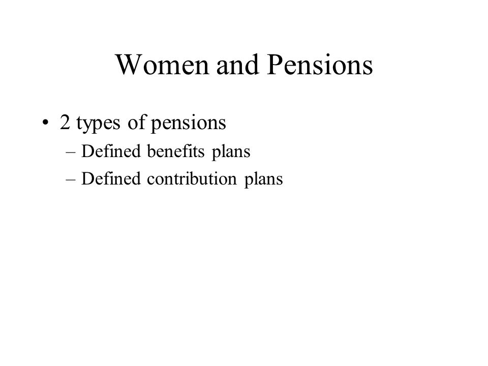 Women and Pensions 2 types of pensions –Defined benefits plans –Defined contribution plans