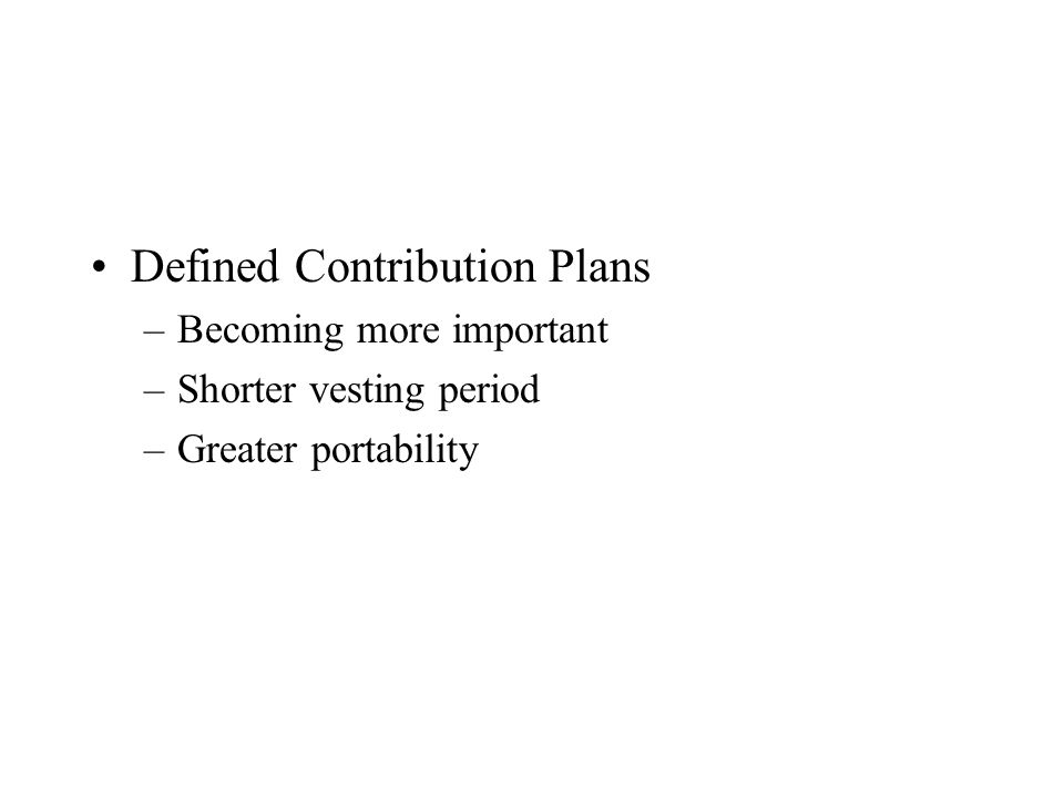 Defined Contribution Plans –Becoming more important –Shorter vesting period –Greater portability