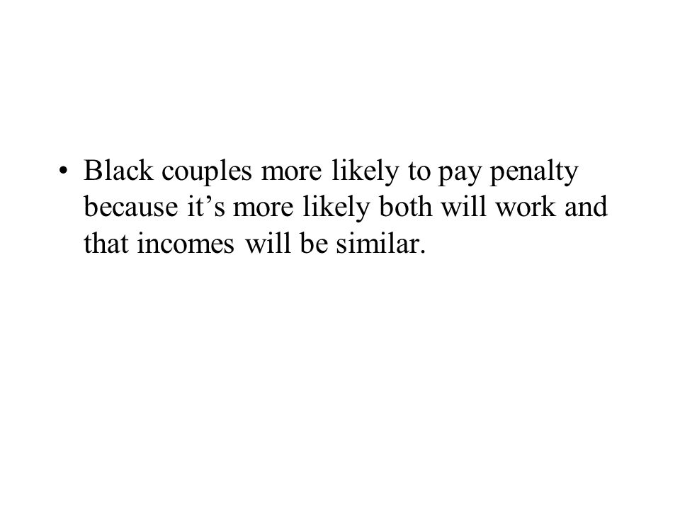 Black couples more likely to pay penalty because it's more likely both will work and that incomes will be similar.