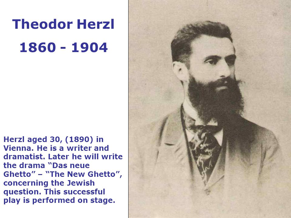 """Herzl aged 30, (1890) in Vienna. He is a writer and dramatist. Later he will write the drama """"Das neue Ghetto"""" – """"The New Ghetto"""", concerning the Jewi"""