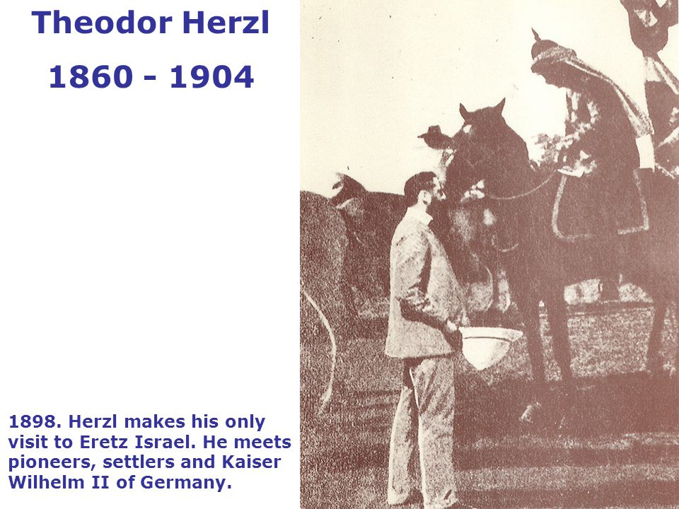 1898. Herzl makes his only visit to Eretz Israel.