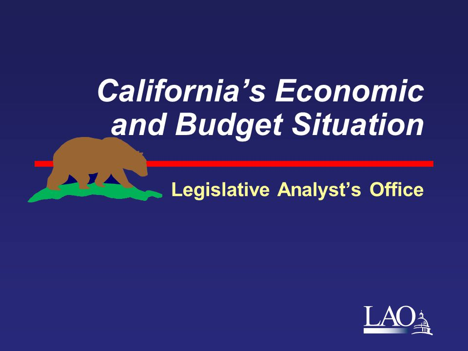 LAO California's Economic and Budget Situation Legislative Analyst's Office