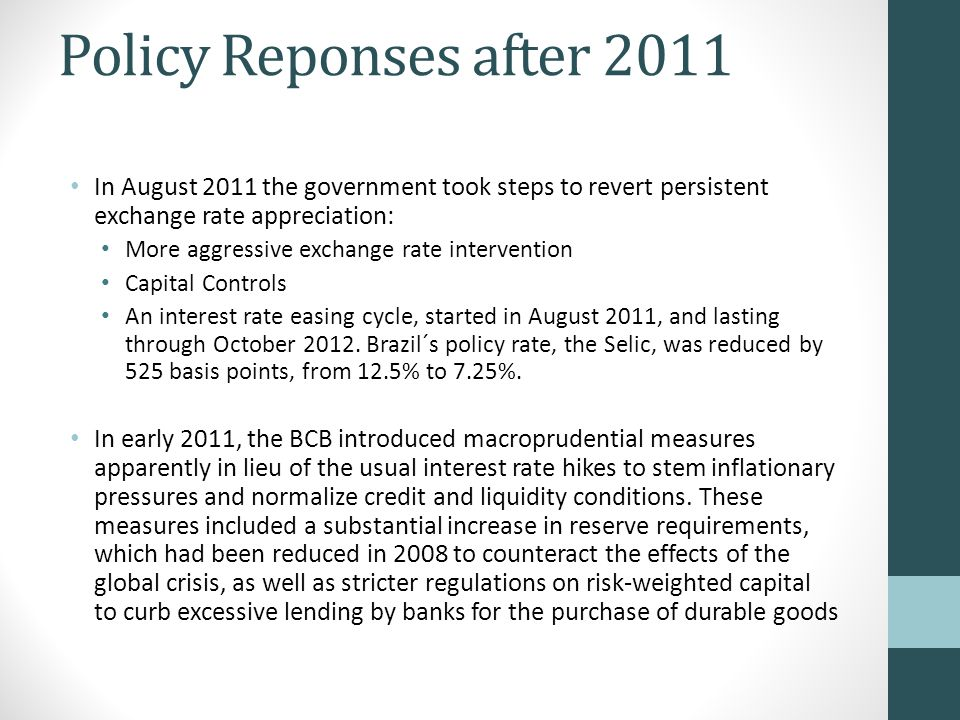 Policy Reponses after 2011 In August 2011 the government took steps to revert persistent exchange rate appreciation: More aggressive exchange rate intervention Capital Controls An interest rate easing cycle, started in August 2011, and lasting through October 2012.