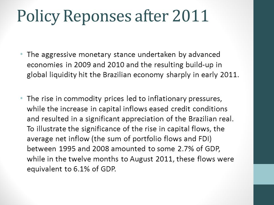 Policy Reponses after 2011 The aggressive monetary stance undertaken by advanced economies in 2009 and 2010 and the resulting build-up in global liquidity hit the Brazilian economy sharply in early 2011.