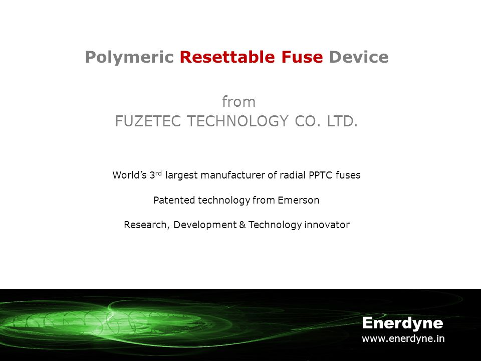 Polymeric Resettable Fuse Device from FUZETEC TECHNOLOGY CO. LTD. World's 3 rd largest manufacturer of radial PPTC fuses Patented technology from Emer