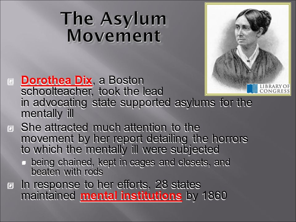 The Asylum Movement (orphanages, jails, hospitals) Asylums isolated and separated the criminal, the insane, the ill, and the dependent from outside society Rehabilitation The goal of care in asylums, which had focused on confinement, shifted to the reform of personal character The goal of care in asylums, which had focused on confinement, shifted to the reform of personal character Asylums isolated and separated the criminal, the insane, the ill, and the dependent from outside society Rehabilitation The goal of care in asylums, which had focused on confinement, shifted to the reform of personal character The goal of care in asylums, which had focused on confinement, shifted to the reform of personal character