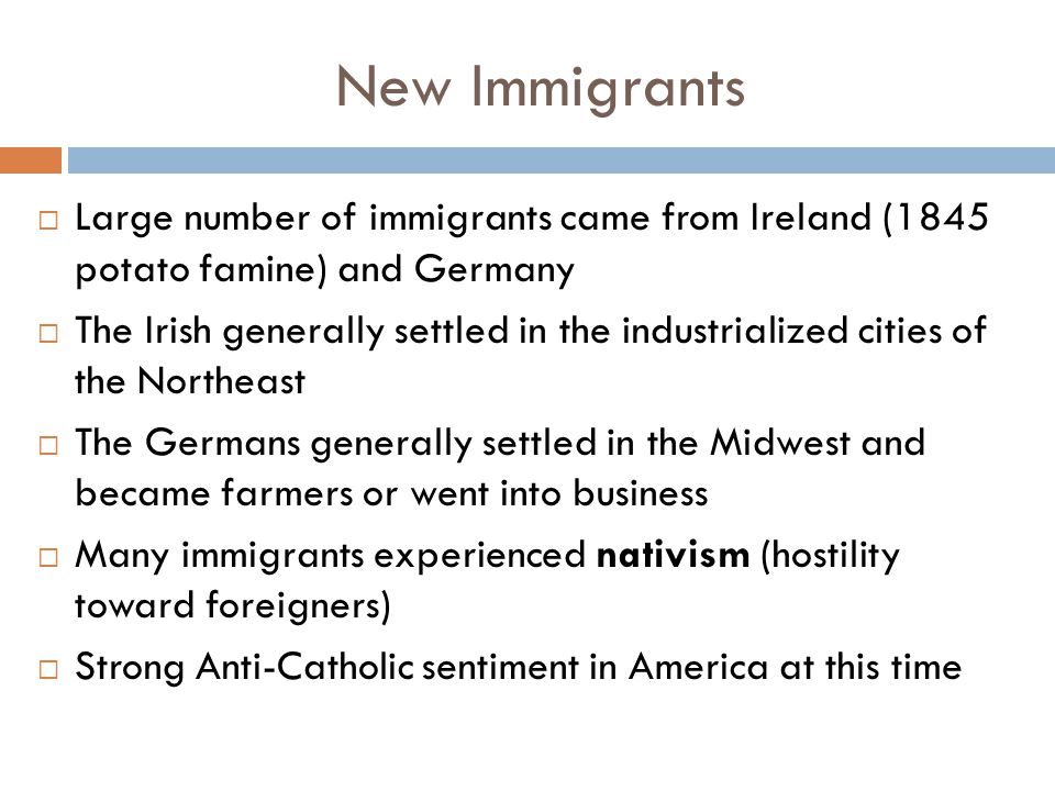 New Immigrants  Large number of immigrants came from Ireland (1845 potato famine) and Germany  The Irish generally settled in the industrialized cities of the Northeast  The Germans generally settled in the Midwest and became farmers or went into business  Many immigrants experienced nativism (hostility toward foreigners)  Strong Anti-Catholic sentiment in America at this time
