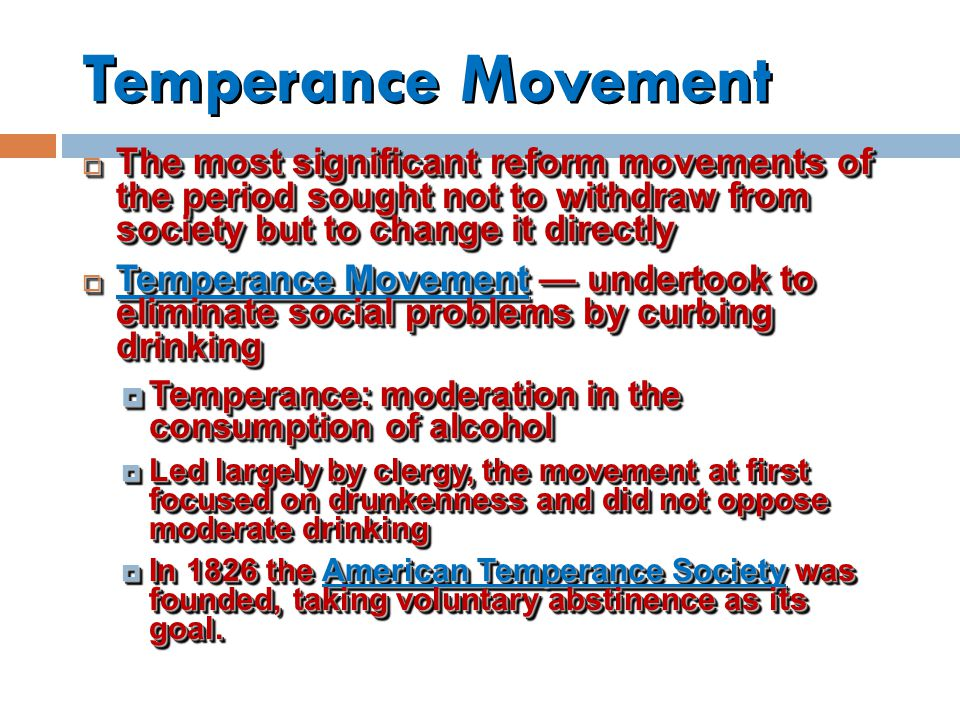 Temperance Movement  The most significant reform movements of the period sought not to withdraw from society but to change it directly  Temperance Movement — undertook to eliminate social problems by curbing drinking  Temperance: moderation in the consumption of alcohol  Led largely by clergy, the movement at first focused on drunkenness and did not oppose moderate drinking  In 1826 the American Temperance Society was founded, taking voluntary abstinence as its goal.
