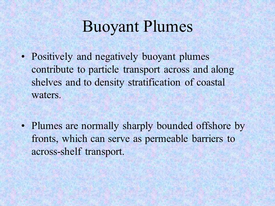 Buoyant Plumes Positively and negatively buoyant plumes contribute to particle transport across and along shelves and to density stratification of coastal waters.
