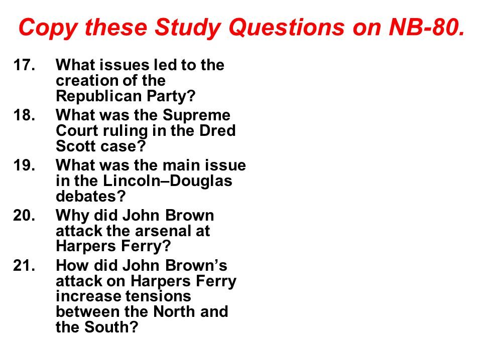 Copy these Study Questions on NB-80. 17.What issues led to the creation of the Republican Party? 18.What was the Supreme Court ruling in the Dred Scot