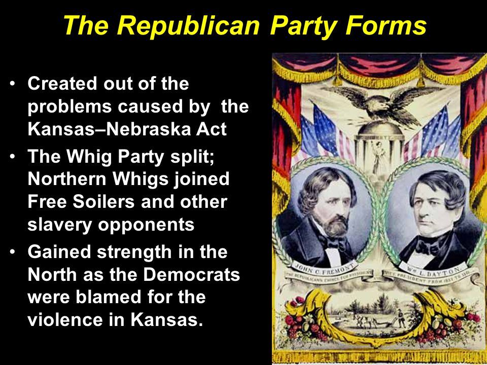 The Republican Party Forms Created out of the problems caused by the Kansas–Nebraska Act The Whig Party split; Northern Whigs joined Free Soilers and other slavery opponents Gained strength in the North as the Democrats were blamed for the violence in Kansas.