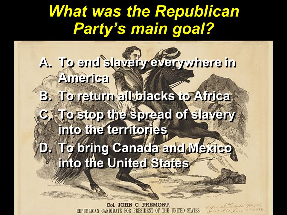 What was the Republican Party's main goal? A.To end slavery everywhere in America B.To return all blacks to Africa C.To stop the spread of slavery int