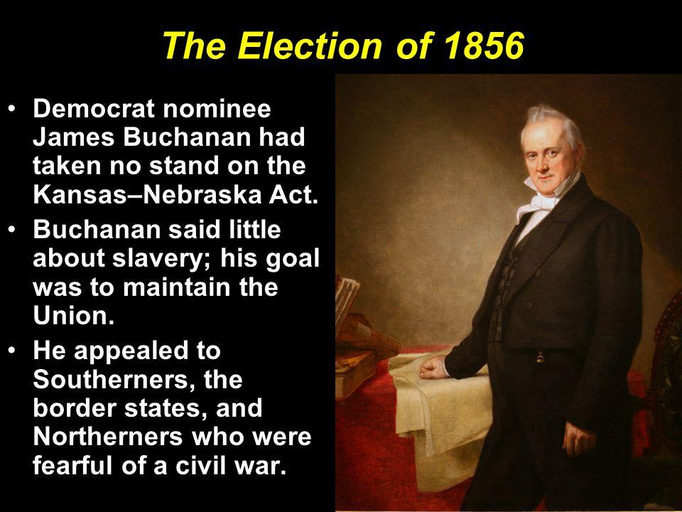 The Election of 1856 Democrat nominee James Buchanan had taken no stand on the Kansas–Nebraska Act. Buchanan said little about slavery; his goal was t