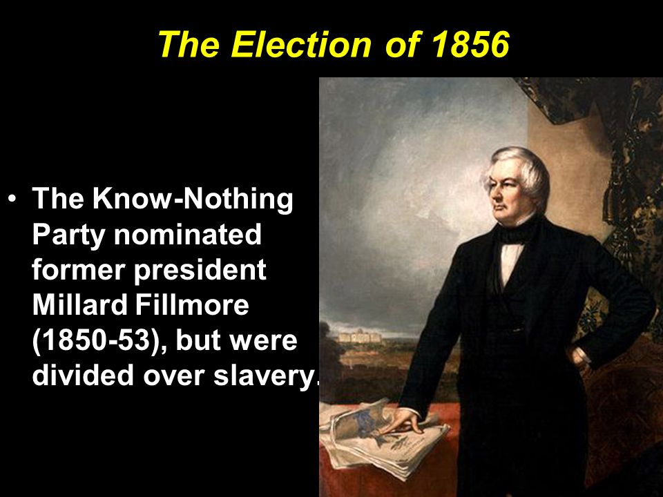 The Election of 1856 The Know-Nothing Party nominated former president Millard Fillmore (1850-53), but were divided over slavery.