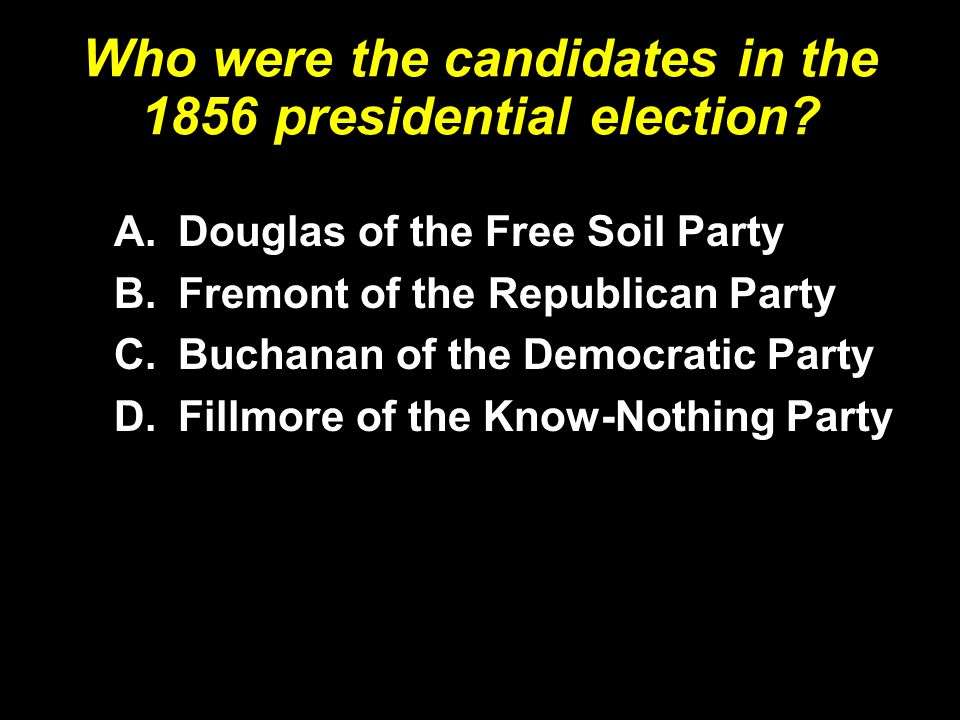 Who were the candidates in the 1856 presidential election? A.Douglas of the Free Soil Party B.Fremont of the Republican Party C.Buchanan of the Democr