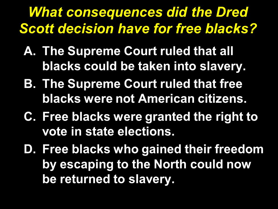 A.The Supreme Court ruled that all blacks could be taken into slavery. B.The Supreme Court ruled that free blacks were not American citizens. C.Free b