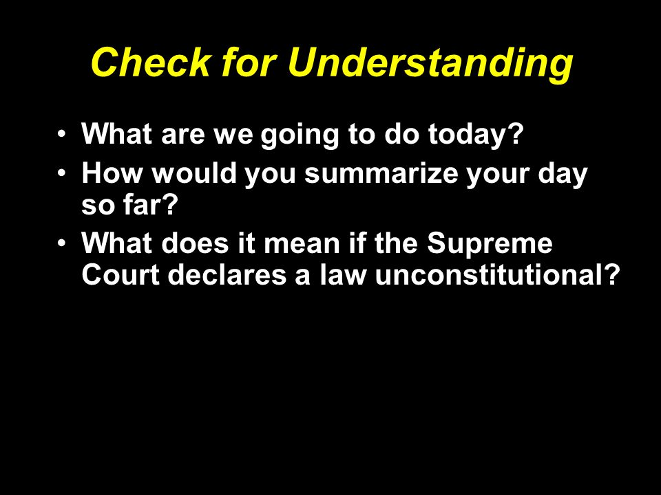 Check for Understanding What are we going to do today? How would you summarize your day so far? What does it mean if the Supreme Court declares a law