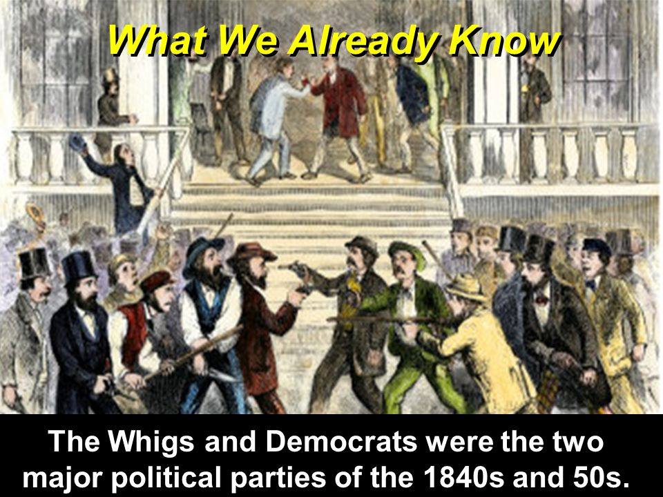 What We Already Know The Whigs and Democrats were the two major political parties of the 1840s and 50s.