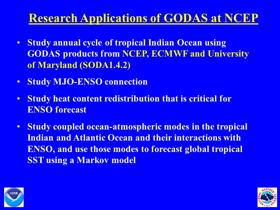 Research Applications of GODAS at NCEP Study annual cycle of tropical Indian Ocean using GODAS products from NCEP, ECMWF and University of Maryland (SODA1.4.2) Study MJO-ENSO connection Study heat content redistribution that is critical for ENSO forecast Study coupled ocean-atmospheric modes in the tropical Indian and Atlantic Ocean and their interactions with ENSO, and use those modes to forecast global tropical SST using a Markov model