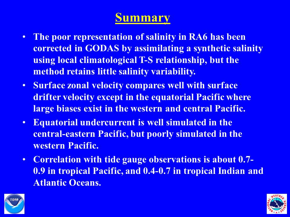 Summary The poor representation of salinity in RA6 has been corrected in GODAS by assimilating a synthetic salinity using local climatological T-S relationship, but the method retains little salinity variability.