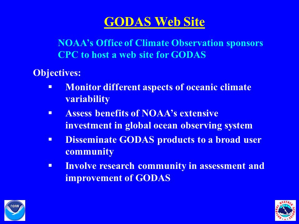 GODAS Web Site Objectives:  Monitor different aspects of oceanic climate variability  Assess benefits of NOAA's extensive investment in global ocean observing system  Disseminate GODAS products to a broad user community  Involve research community in assessment and improvement of GODAS NOAA's Office of Climate Observation sponsors CPC to host a web site for GODAS