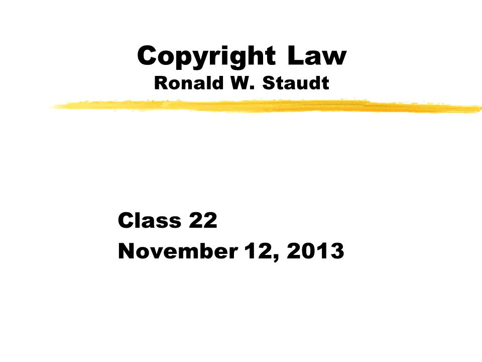 Copyright Law Ronald W. Staudt Class 22 November 12, 2013