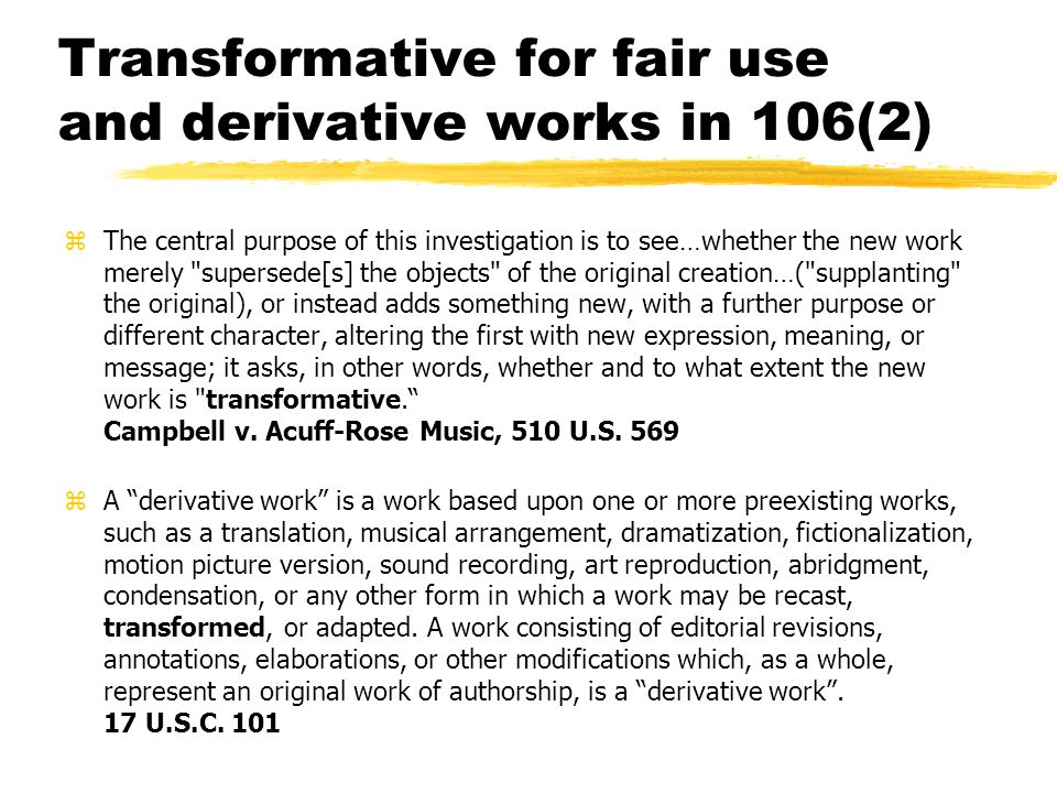 Transformative for fair use and derivative works in 106(2) zThe central purpose of this investigation is to see…whether the new work merely supersede[s] the objects of the original creation…( supplanting the original), or instead adds something new, with a further purpose or different character, altering the first with new expression, meaning, or message; it asks, in other words, whether and to what extent the new work is transformative. Campbell v.