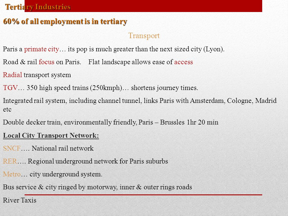 Tertiary Industries Tertiary Industries 60% of all employment is in tertiary Transport Paris a primate city… its pop is much greater than the next siz