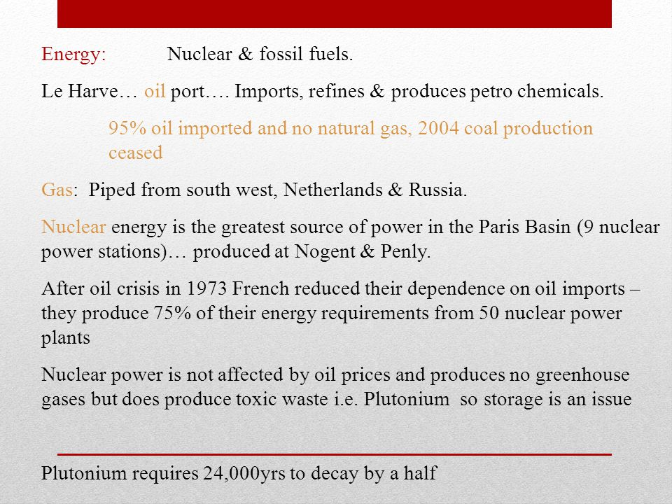 Energy: Nuclear & fossil fuels. Le Harve… oil port…. Imports, refines & produces petro chemicals. 95% oil imported and no natural gas, 2004 coal produ