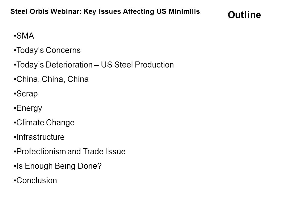 The Steel Manufacturers Association (SMA) –34 North American companies: 29 U.S., 3 Canadian, and 2 Mexican –128 Associate members: Suppliers of goods and services to the steel industry SMA member companies –Operate 125 steel recycling plants in North America –Electric Arc Furnace (EAF) steelmakers using recycled steel SMA Steel Orbis Webinar: Key Issues Affecting US Minimills