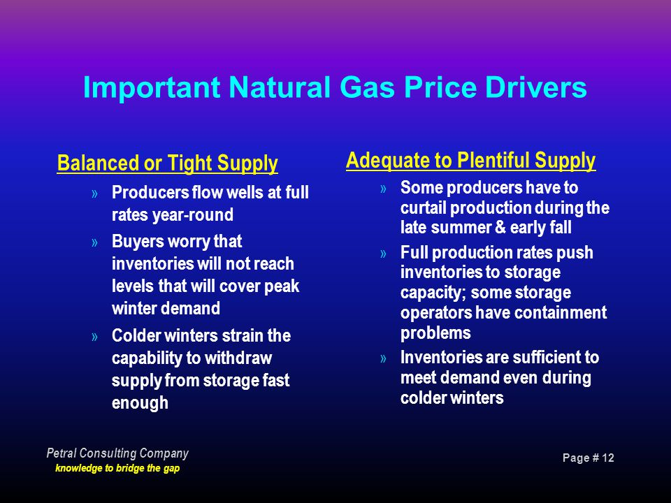 Page # 12 Petral Consulting Company knowledge to bridge the gap Important Natural Gas Price Drivers Balanced or Tight Supply » Producers flow wells at full rates year-round » Buyers worry that inventories will not reach levels that will cover peak winter demand » Colder winters strain the capability to withdraw supply from storage fast enough Adequate to Plentiful Supply » Some producers have to curtail production during the late summer & early fall » Full production rates push inventories to storage capacity; some storage operators have containment problems » Inventories are sufficient to meet demand even during colder winters
