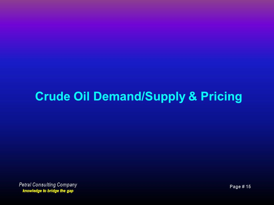 Page # 15 Petral Consulting Company knowledge to bridge the gap Crude Oil Demand/Supply & Pricing