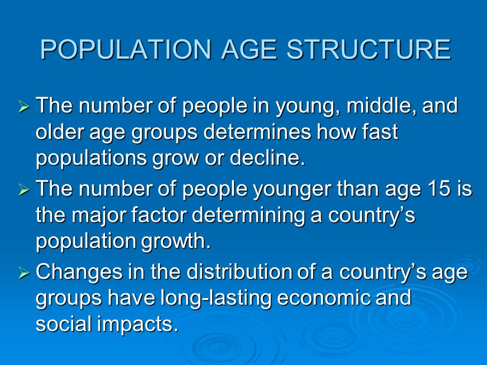 POPULATION AGE STRUCTURE  The number of people in young, middle, and older age groups determines how fast populations grow or decline.  The number o