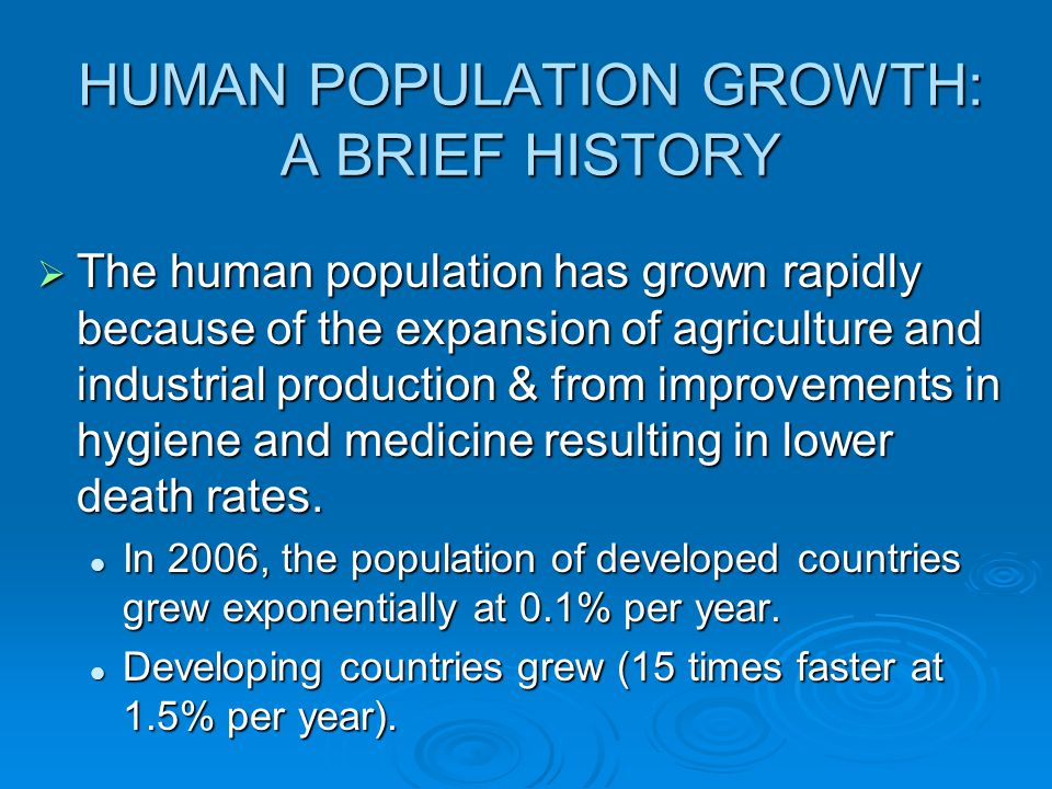 HUMAN POPULATION GROWTH: A BRIEF HISTORY  The human population has grown rapidly because of the expansion of agriculture and industrial production &