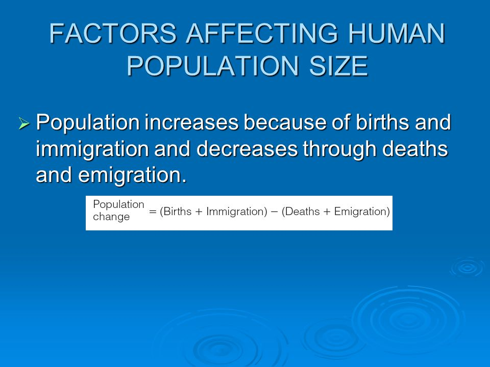 FACTORS AFFECTING HUMAN POPULATION SIZE  Population increases because of births and immigration and decreases through deaths and emigration.