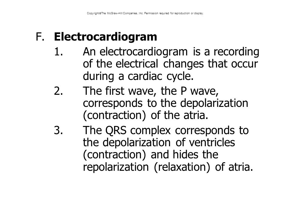F.Electrocardiogram 1.An electrocardiogram is a recording of the electrical changes that occur during a cardiac cycle.