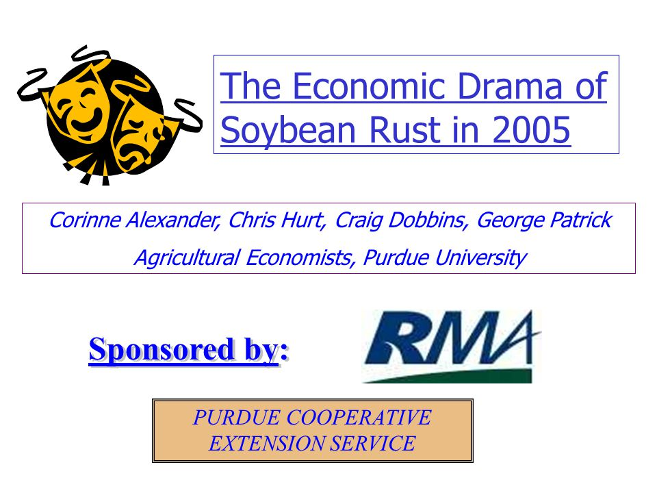 The Economic Drama of Soybean Rust in 2005 Corinne Alexander, Chris Hurt, Craig Dobbins, George Patrick Agricultural Economists, Purdue University PUR