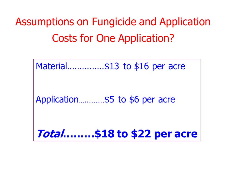 Assumptions on Fungicide and Application Costs for One Application? Material……………$13 to $16 per acre Application …..……… $5 to $6 per acre Total………$18