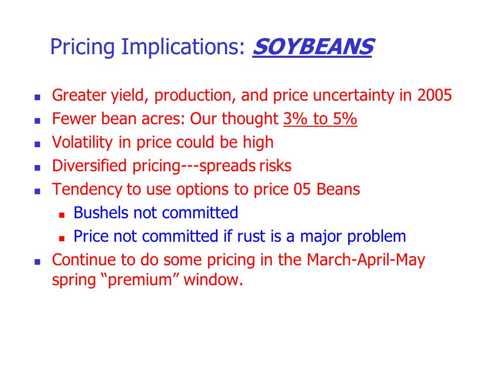 Pricing Implications: SOYBEANS Greater yield, production, and price uncertainty in 2005 Fewer bean acres: Our thought 3% to 5% Volatility in price cou