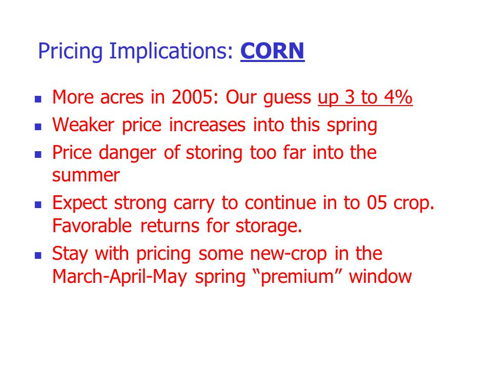 Pricing Implications: CORN More acres in 2005: Our guess up 3 to 4% Weaker price increases into this spring Price danger of storing too far into the s