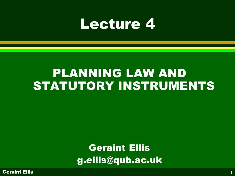 Geraint Ellis 1 Lecture 4 PLANNING LAW AND STATUTORY INSTRUMENTS Geraint Ellis g.ellis@qub.ac.uk