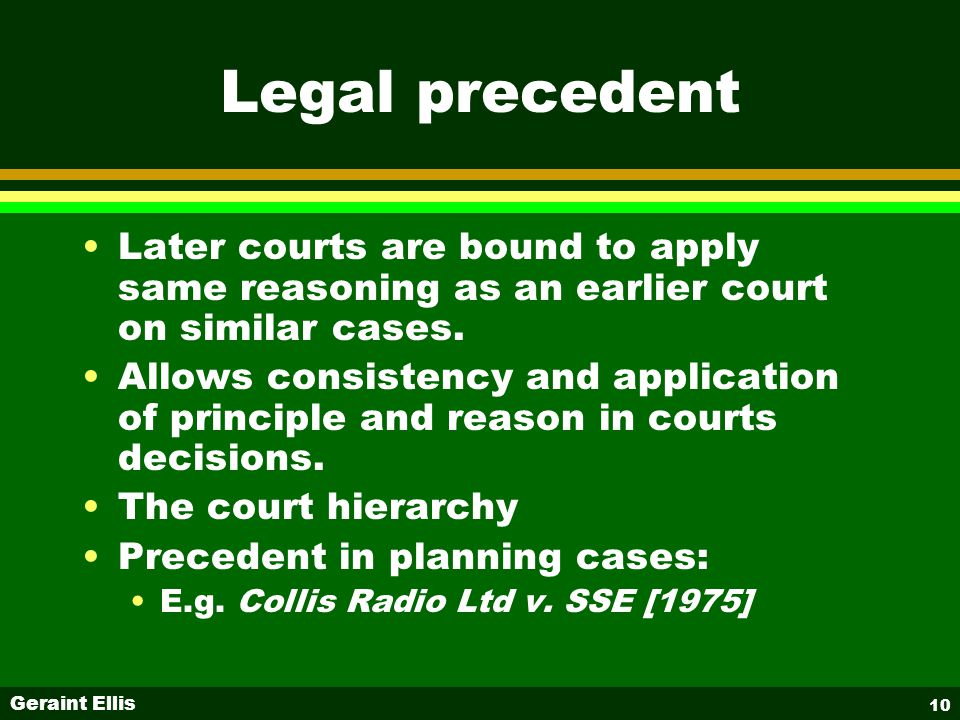 Geraint Ellis 10 Legal precedent Later courts are bound to apply same reasoning as an earlier court on similar cases.