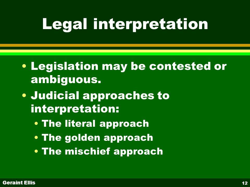 Geraint Ellis 12 Legal interpretation Legislation may be contested or ambiguous. Judicial approaches to interpretation: The literal approach The golde