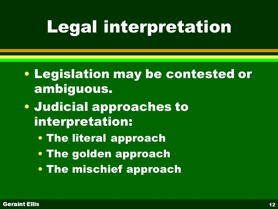 Geraint Ellis 12 Legal interpretation Legislation may be contested or ambiguous.